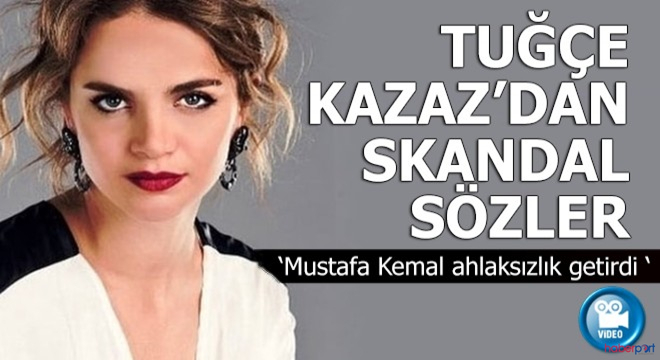 Tuğçe Kazaz'ın Atatürk ve ilkeleri hakkında skandal sözlerine eleştiri yağdı