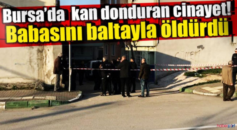 Bursa'da tartıştığı babasını baltayla öldürdü
