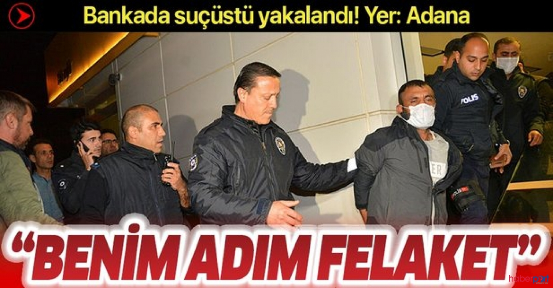 Adana'da camını kırarak girdiği bankada yakalanan yavuz hırsız; Benim adım felaket!