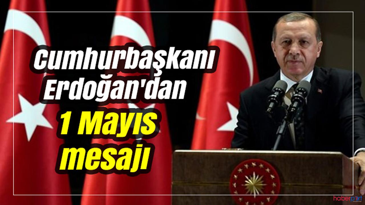 Cumhurbaşkanı Erdoğan'dan 1 Mayıs Emek ve Dayanışma Günü tebrik mesajı