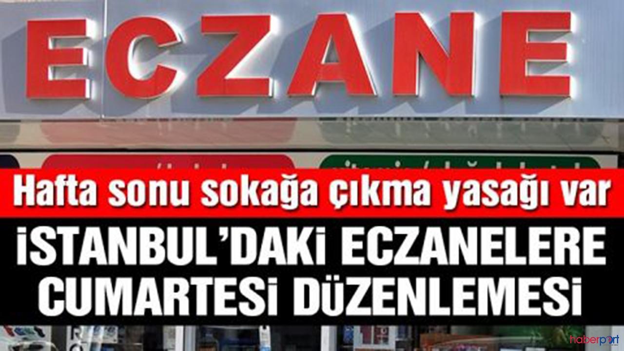 İstanbul'da sokağa çıkma yasağında eczanelerin çalışma saatlerine düzenleme geldi