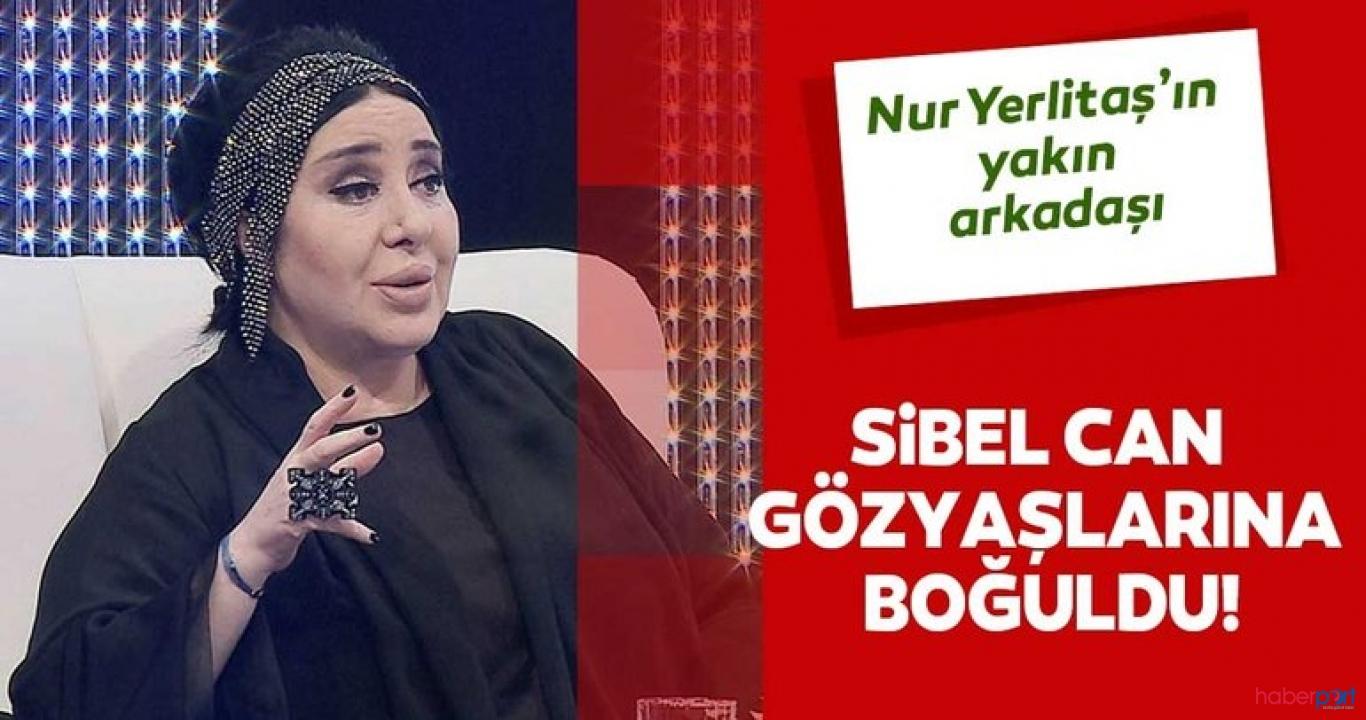 Sibel Can Nur Yerlitaş'ın ardından gözyaşlarına boğuldu!