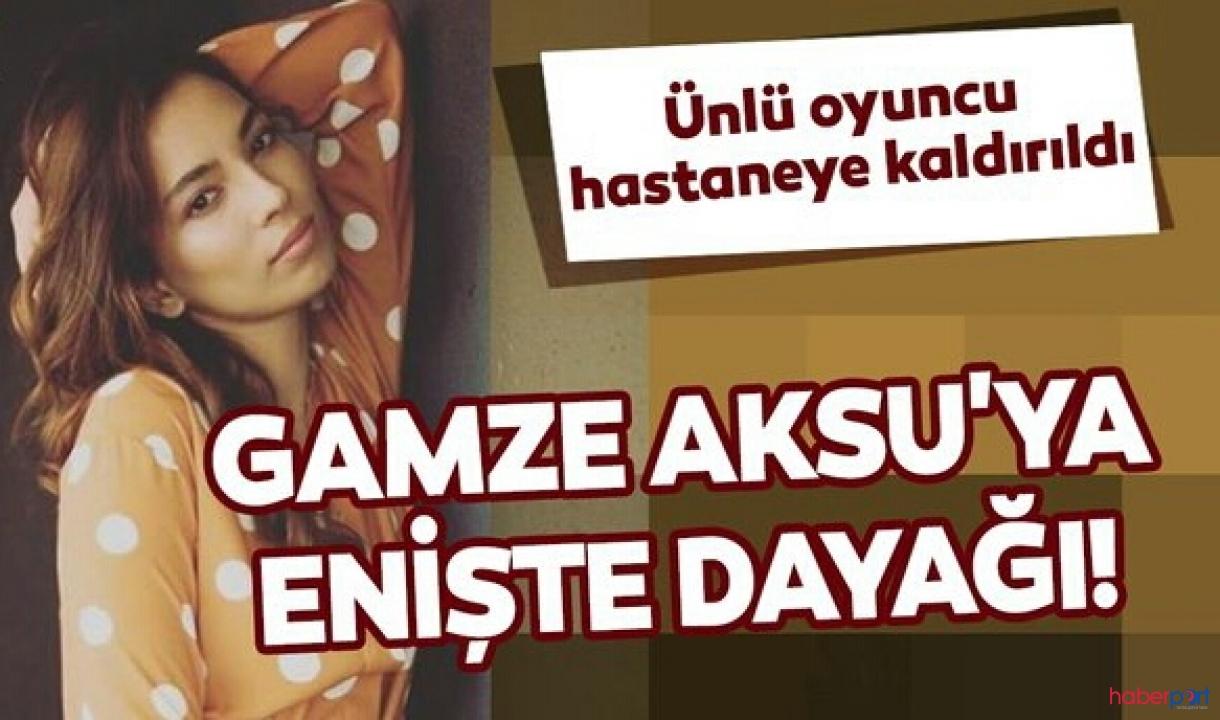 Ünlü oyuncu Gamze Aksu'ya darp; Doğum gününde enişte dayağı!