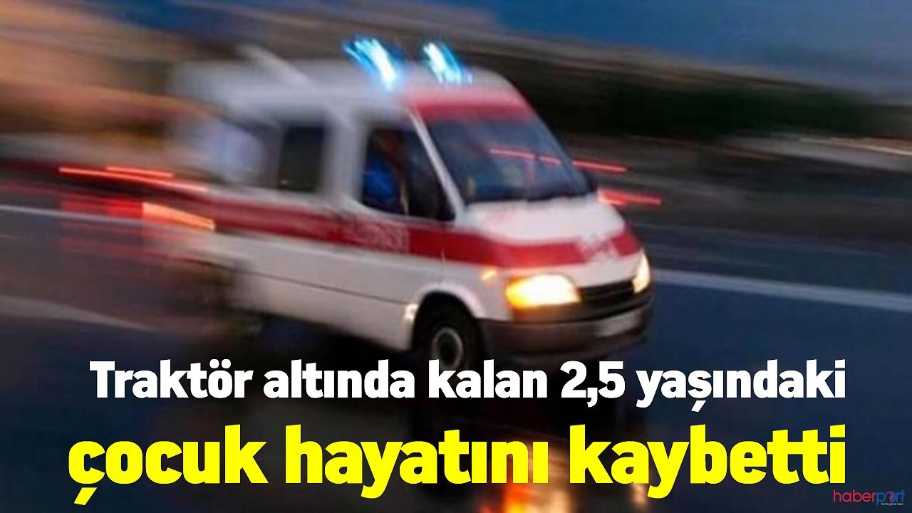 Acı olay! Traktör altında kalan 2,5 yaşındaki çocuk hayatını kaybetti