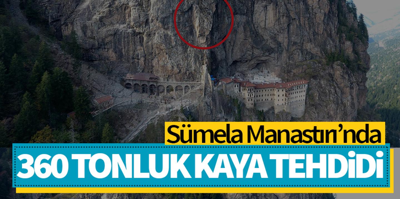 Sümela Manastırı girişinin üzerinde 360 tonluk tehdit!