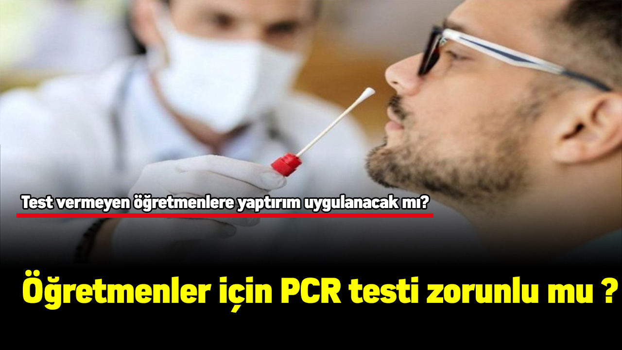 Öğretmenler için PCR testi zorunlu mu ? Test vermeyen öğretmenlere yaptırım uygulanacak mı?