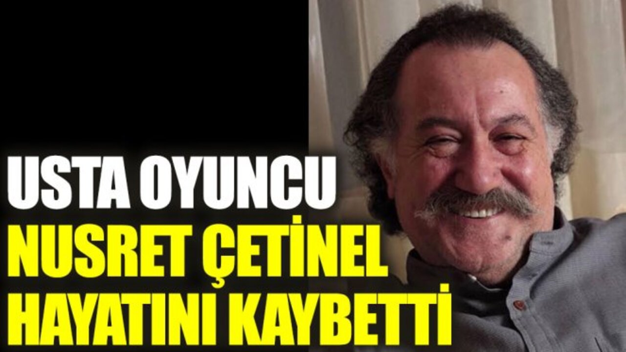 Sanat dünyasından bir kayıp daha: Usta oyuncu Nusret Çetinel vefat etti!