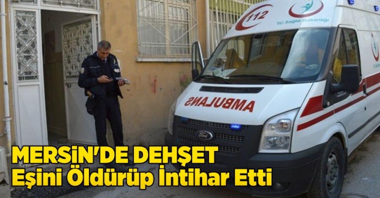 Mersin'de bir kişi önce eşini öldürdü, ardından intihar etti