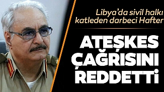 Türkiye ve Rusya ateşkes çağrısı yapmıştı; Hafter'den çağrıya yanıt gecikmedi