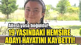 19 yaşında hemşirelik öğrencisinin ölümü yakınlarını yasa boğdu