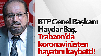 BTP Genel Başkanı Haydar Baş'tan acı haber! Koronavirüsünden kurtulamadı