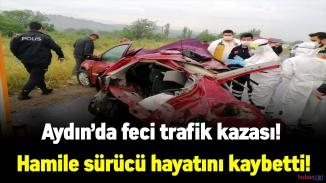 Aydın'da feci trafik kazası! Hamile sürücü hayatını kaybetti!