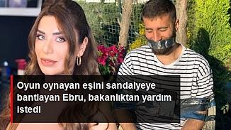 Ebru Şancı kocasını sandalyeye bağlayıp bakanlıktan yardım istedi!