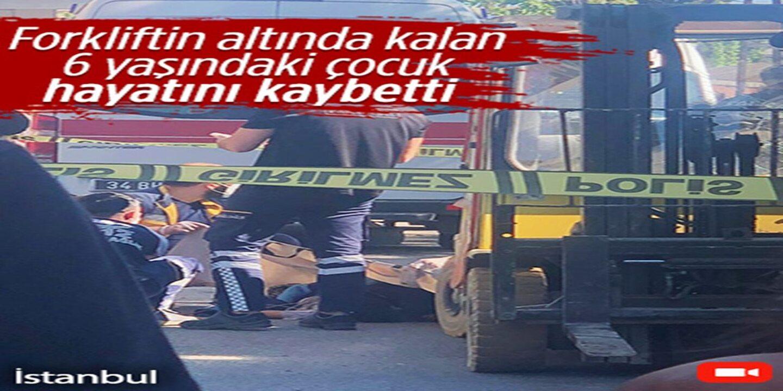 Forkliftin altında kalan 6 yaşındaki çocuk hayatını kaybetti